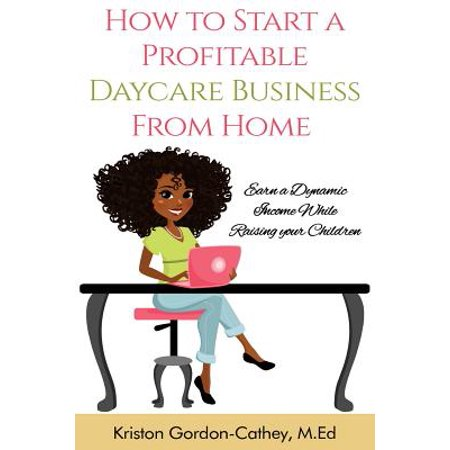 How to Start a Profitable Daycare Business from Home : Earn a Dynamic Income While Raising Your