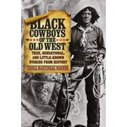 Black Cowboys of the Old West : True, Sensational, and Little-Known Stories from History