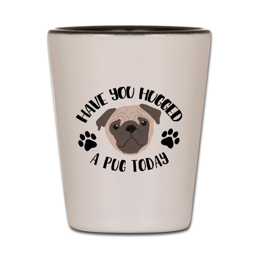 CafePress - Have You Hugged A Pug Today - White Shot Glass, Unique and Funny Shot Glass