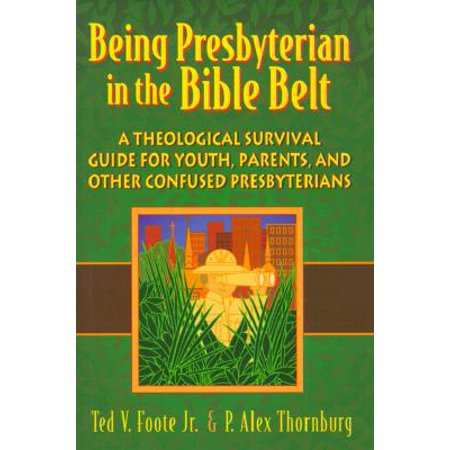 Being Presbyterian in the Bible Belt : A Theological Survival Guide for Youth, Parents, and Other Confused