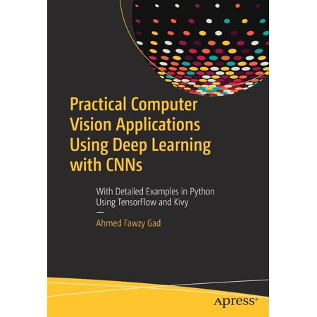 Practical Computer Vision Applications Using Deep Learning with Cnns: With  Detailed Examples in Python Using Tensorflow and Kivy (Paperback)