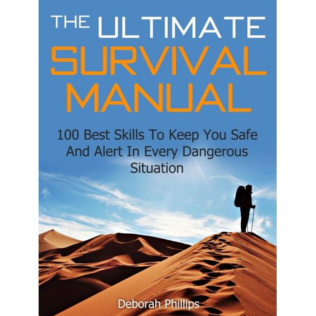 The Ultimate Survival Manual: 100 Best Skills To Keep You Safe And Alert In Every Dangerous Situation -