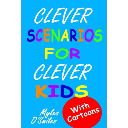 Clever Scenarios for Clever Kids : Thinking Questions for Kids, a Would You Rather Children's Game Book for Kids 8-12
