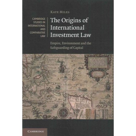 The Origins Of International Investment Law  Empire  Environment And The Safeguarding Of Capital
