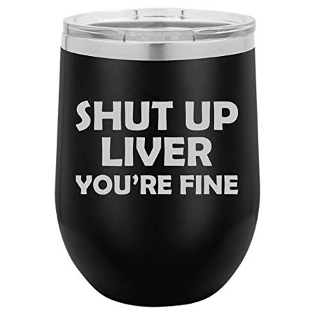 12 oz Double Wall Vacuum Insulated Stainless Steel Stemless Wine Tumbler Glass Coffee Travel Mug With Lid Funny Shut Up Liver You're Fine (Black) (Funny Coffee Travel Mugs)