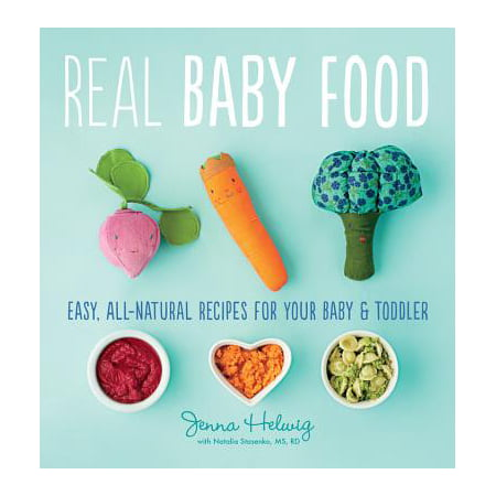 Real Baby Food : Easy, All-Natural Recipes for Your Baby and Toddler