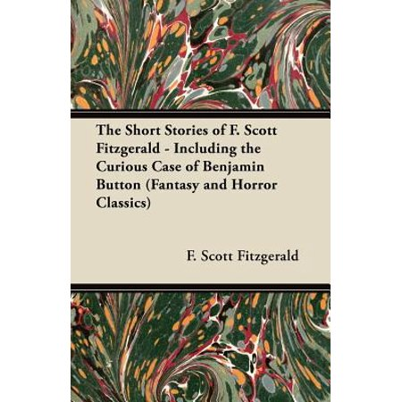 The Short Stories of F. Scott Fitzgerald - Including the Curious Case of Benjamin Button (Fantasy and Horror Classics) -