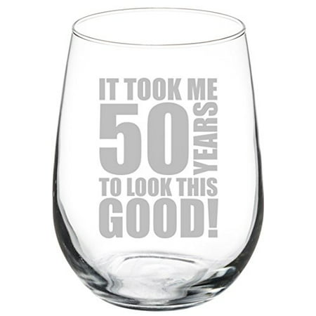 Wine Glass Goblet Funny 50th Birthday It Took Me 50 Years To Look This Good (17 oz Stemless)