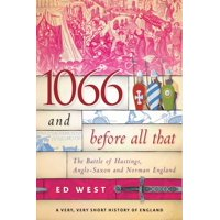 1066 and Before All That : The Battle of Hastings, Anglo-Saxon and Norman England