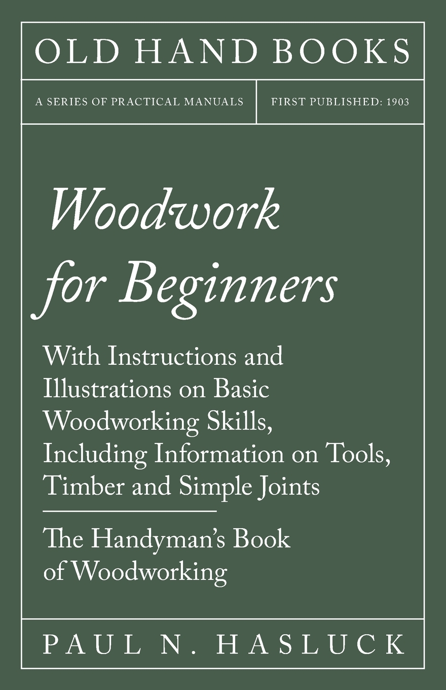 Woodwork For Beginners With Instructions And Illustrations On Basic Woodworking Skills Including Information On Tools Timber And Simple Joints The Handyman S Book Of Woodworking Paperback Walmart Com Walmart Com