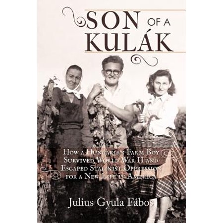 Son of a Kulak: How a Hungarian Farm Boy Survived World War II and Escaped Stalinist Oppression for a New Life in America