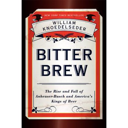 Bitter Brew : The Rise and Fall of Anheuser-Busch and America's Kings of (Kings Beer)