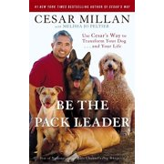 Be the Pack Leader : Use Cesar's Way to Transform Your Dog . . . and Your Life
