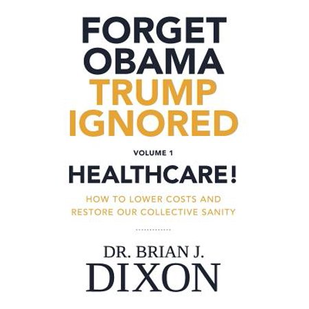 Forget Obama Trump Ignored Volume 1 : Healthcare!: How to Lower Costs and Restore Our Collective Sanity