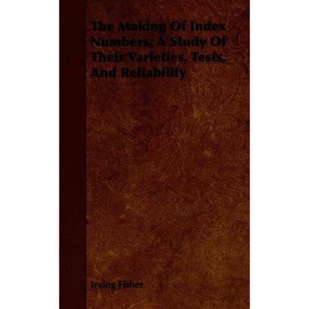 The Making Of Index Numbers  A Study Of Their Varieties  Tests  And Reliability