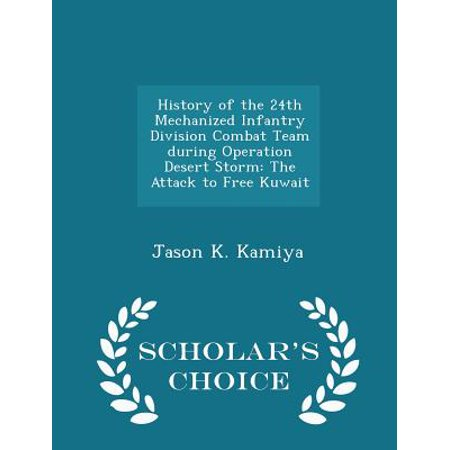 History of the 24th Mechanized Infantry Division Combat Team During Operation Desert Storm: The Attack to Free Kuwait - Scholar's Choice Edition