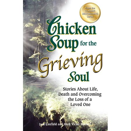 Chicken Soup for the Grieving Soul : Stories About Life, Death and Overcoming the Loss of a Loved