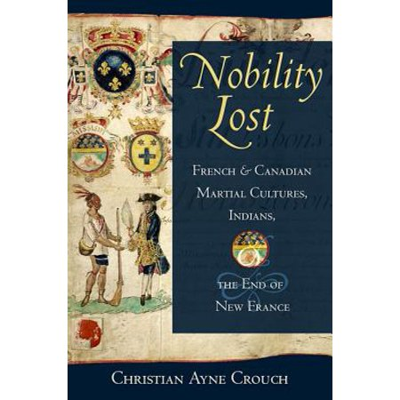 Nobility Lost : French and Canadian Martial Cultures, Indians, and the End of New