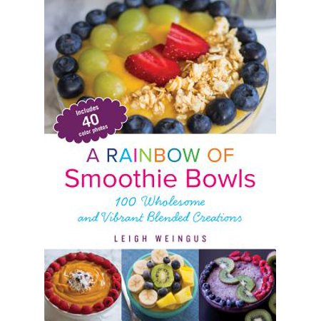 A Rainbow of Smoothie Bowls : 75 Wholesome and Vibrant Blended Creations (Rainbow Blend)