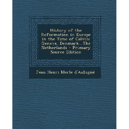 History Of The Reformation In Europe In The Time Of Calvin  Geneva  Denmark   The Netherlands   Primary Source Edition