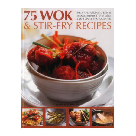 75 Wok & Stir-Fry Recipes : Spicy and Aromatic Dishes Shown Step by Step in Over 350 Superb Photographs