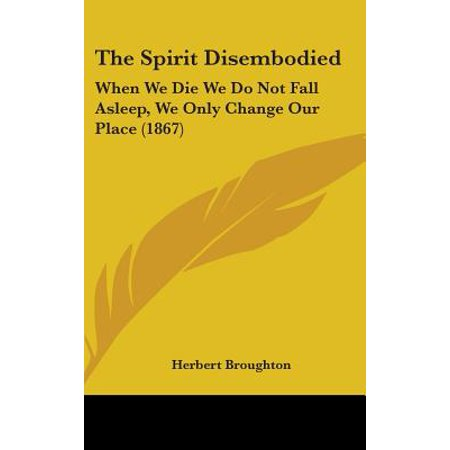 The Spirit Disembodied : When We Die We Do Not Fall Asleep, We Only Change Our Place