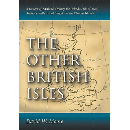 Other British Isles : A History of Shetland, Orkney, the Hebrides, Isle of Man, Anglesey, Scilly, Isle of Wight and the Channel Islands