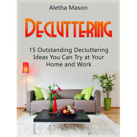 Decluttering: 15 Outstanding Decluttering Ideas You Can Try At Your Home And Work - eBook