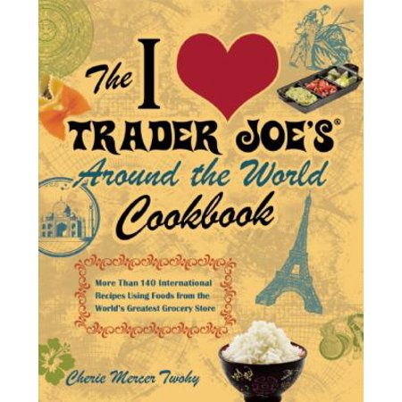 The I Love Trader Joes Around The World Cookbook  More Than 150 International Recipes Using Foods From The Worlds Greatest Grocery Store