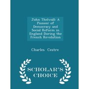John Thelwall : A Pioneer of Democracy and Social Reform in England During the French Revolution - Scholar's Choice Edition
