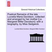 Poetical Remains of the Late Lucretia Maria Davidson, Collected and Arranged by Her Mother [I.E. Margaret Miller Davidson] : With a Biography, by Miss Sedgwick.