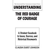 Understanding the Red Badge of Courage : A Student Casebook to Issues, Sources, and Historical Documents