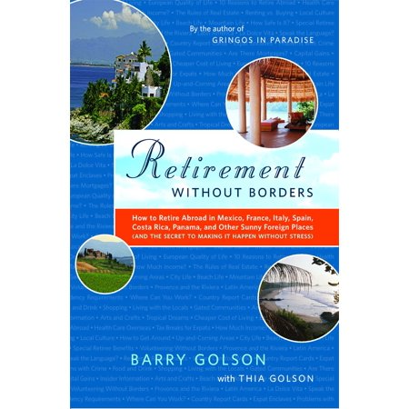 Retirement Without Borders : How to Retire Abroad--in Mexico, France, Italy, Spain, Costa Rica, Panama, and Other Sunny, Foreign Places (And the Secret to Making It Happen Without (Costa Rica Places To Visit Top 5)