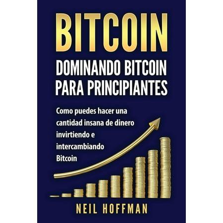 Bitcoin : Dominando Bitcoin Para Principiantes: Como Puedes Hacer Mucho Dinero Invirtiendo y Cambiando En Bitcoin (Libros En Espanol/ Libros Bitcoin/ Bitcoin Books/ Spanish Books