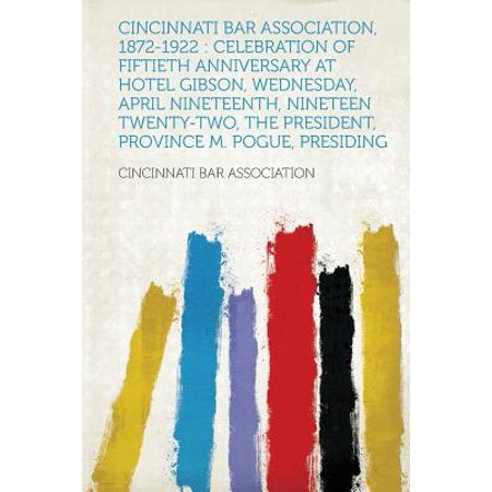 Cincinnati Bar Association, 1872-1922 : Celebration of Fiftieth Anniversary at Hotel Gibson, Wednesday, April Nineteenth, Nineteen Twenty-Two, the President, Province M. Pogue, Presiding