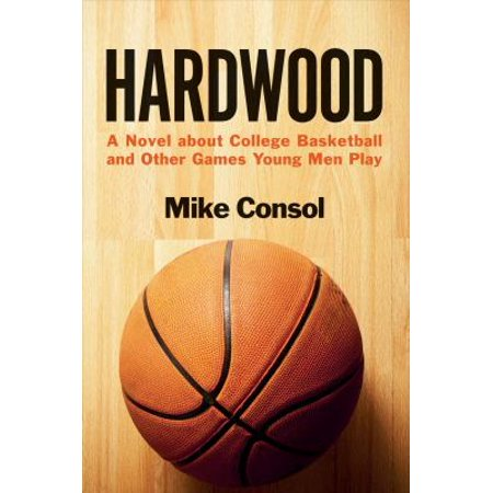 Hardwood: A Novel About College Basketball and Other Games Young Men Play