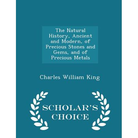The Natural History, Ancient and Modern, of Precious Stones and Gems, and of Precious Metals - Scholar's Choice Edition