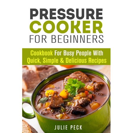 Pressure Cooker for Beginners: Cookbook for Busy People with Quick, Simple & Delicious Recipes -
