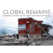 Global Remains : Abandoned Architecture and Objects from Seven Continents