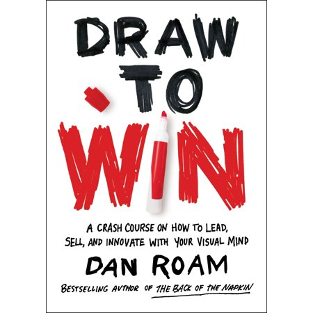 Draw to Win : A Crash Course on How to Lead, Sell, and Innovate With Your Visual