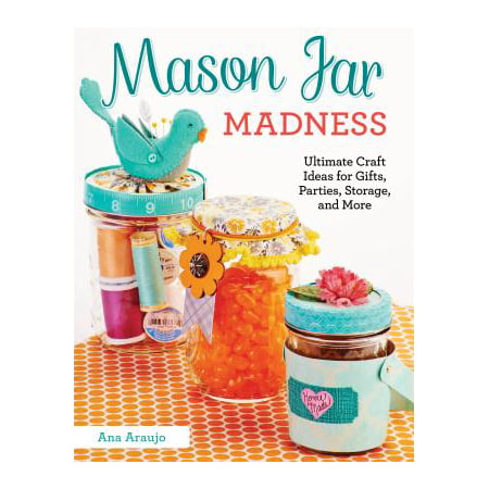 Mason Jar Madness : Ultimate Craft Ideas for Gifts, Parties, Storage, and More
