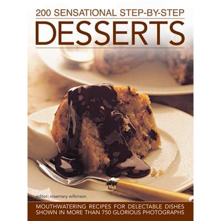200 Sensational Step-By-Step Desserts : Mouthwatering Recipes for Delectable Dishes, Shown in More Than 750 Glorious -