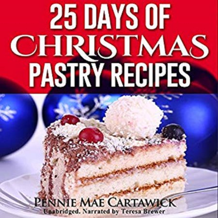 25 Days of Christmas Pastry Recipes (Holiday baking from cookies, fudge, cake, puddings,Yule log, to Christmas pies and much more - Audiobook ()