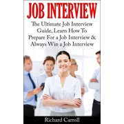 Job Interview: The Ultimate Job Interview Guide, Learn How To Prepare For a Job Interview & Always Win a Job Interview - eBook