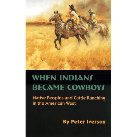 When Indians Became Cowboys : Native Peoples and Cattle Ranching in the American West Cowboy Indian Peter Pan