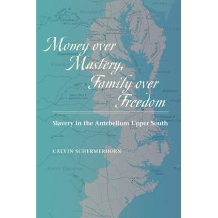 Money Over Mastery  Family Over Freedom  Slavery In The Antebellum Upper South