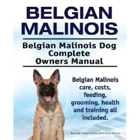 Belgian Malinois. Belgian Malinois Dog Complete Owners Manual. Belgian Malinois Care, Costs, Feeding, Grooming, Health and Training All Included.