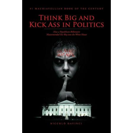 Think Big and Kick Ass in Politics - eBook ()