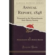 Annual Report, 1848 : Presented to the Massachusetts Anti-Slavery Society (Classic Reprint)