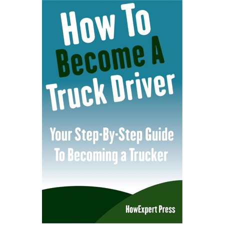 How To Become a Truck Driver: Your Step-By-Step Guide to Becoming a Trucker - eBook
